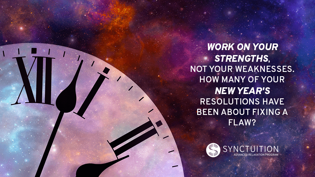Work on your strengths instead of merely coming up with new goals.