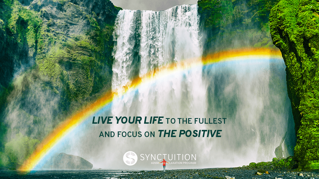 Live your life to the fullest and focus on the positive.