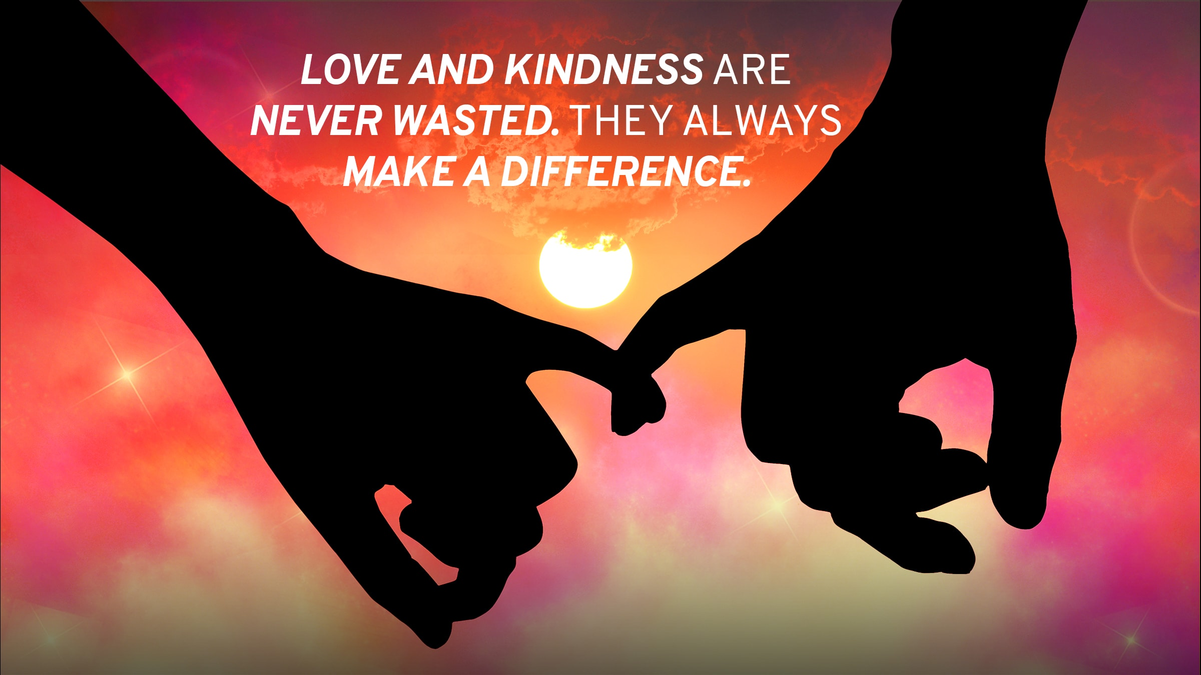 Love and kindness are never wasted. They always make a difference.